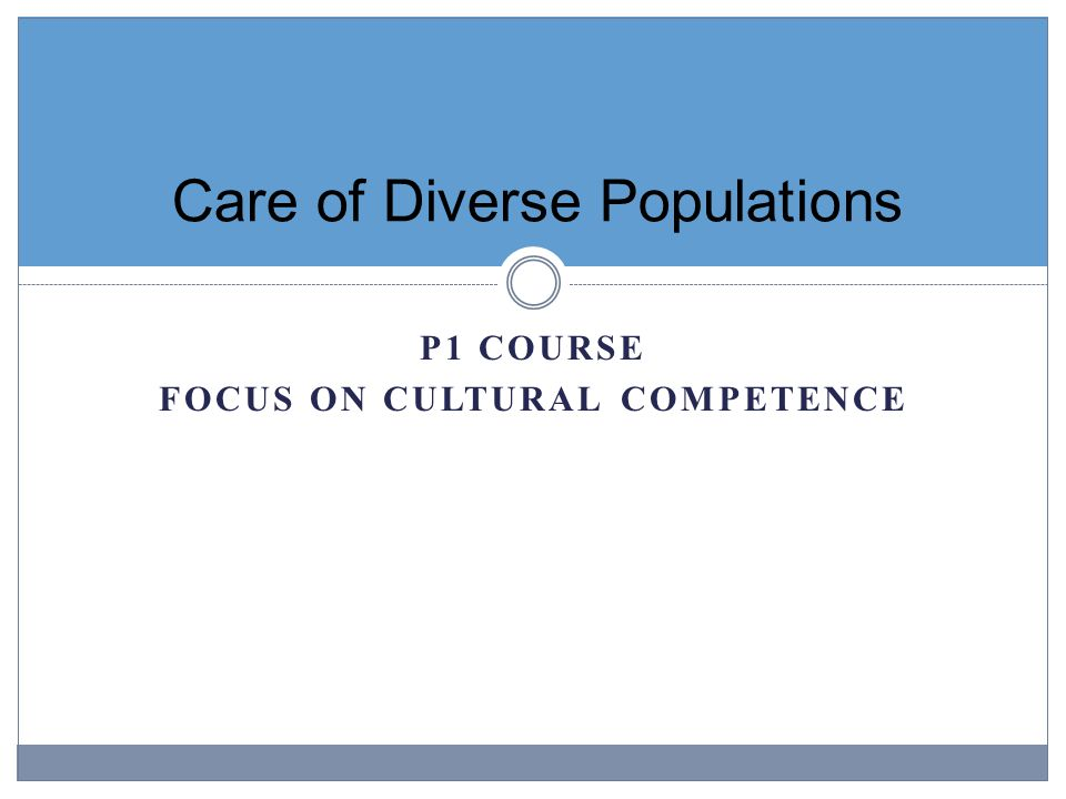 P1 COURSE FOCUS ON CULTURAL COMPETENCE Care of Diverse Populations