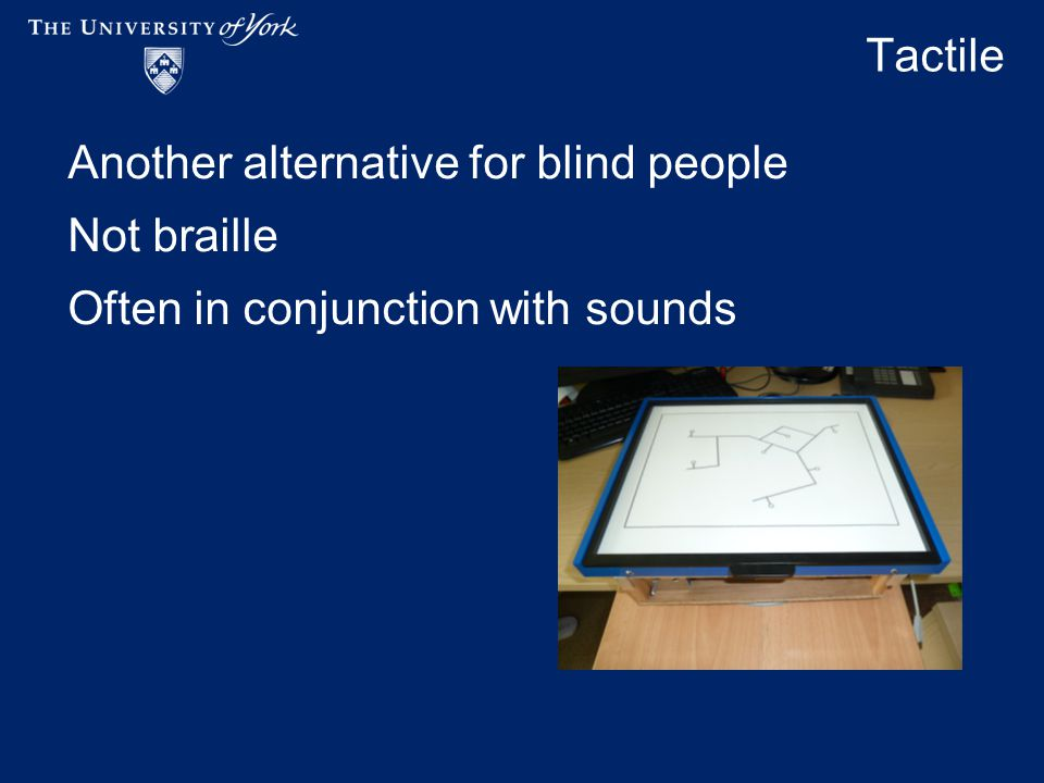 Tactile Another alternative for blind people Not braille Often in conjunction with sounds