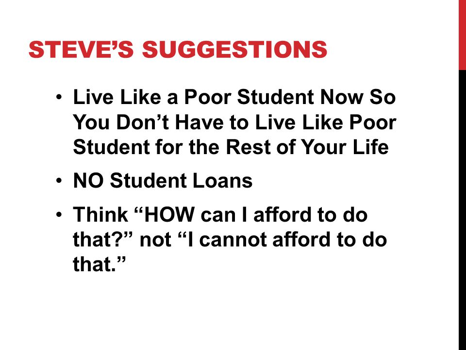 STEVE'S SUGGESTIONS Live Like a Poor Student Now So You Don't Have to Live Like Poor Student for the Rest of Your Life NO Student Loans Think HOW can I afford to do that not I cannot afford to do that.