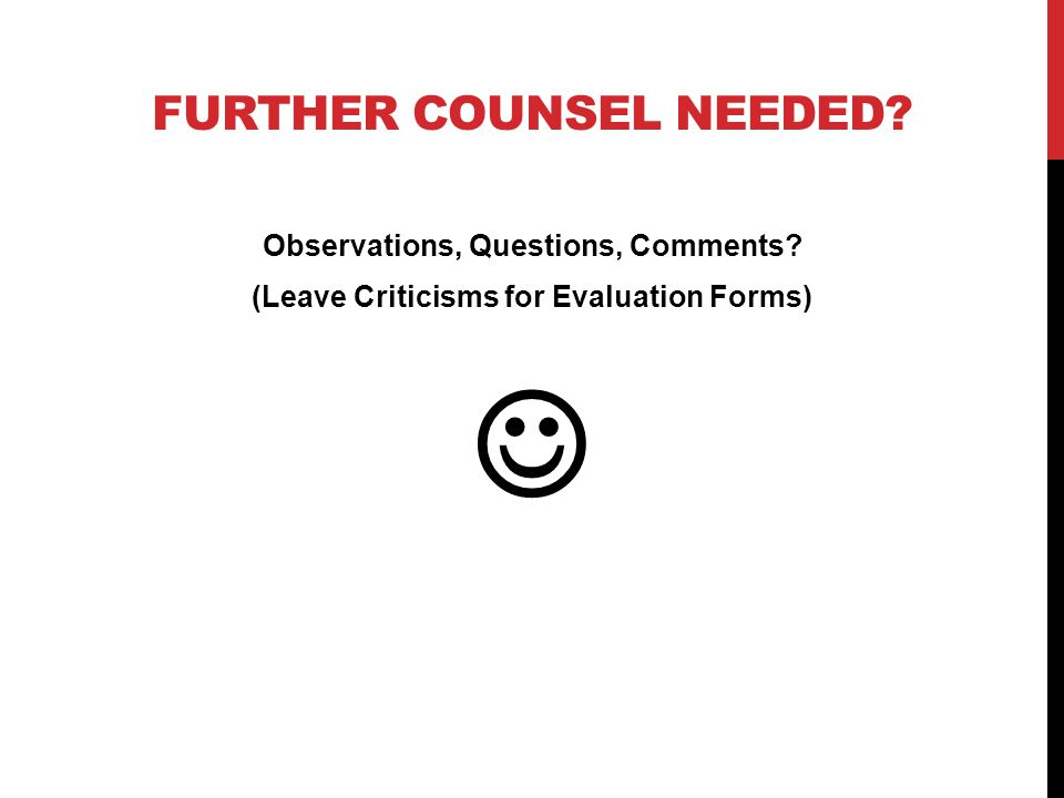 FURTHER COUNSEL NEEDED? Observations, Questions, Comments? (Leave Criticisms for Evaluation Forms)