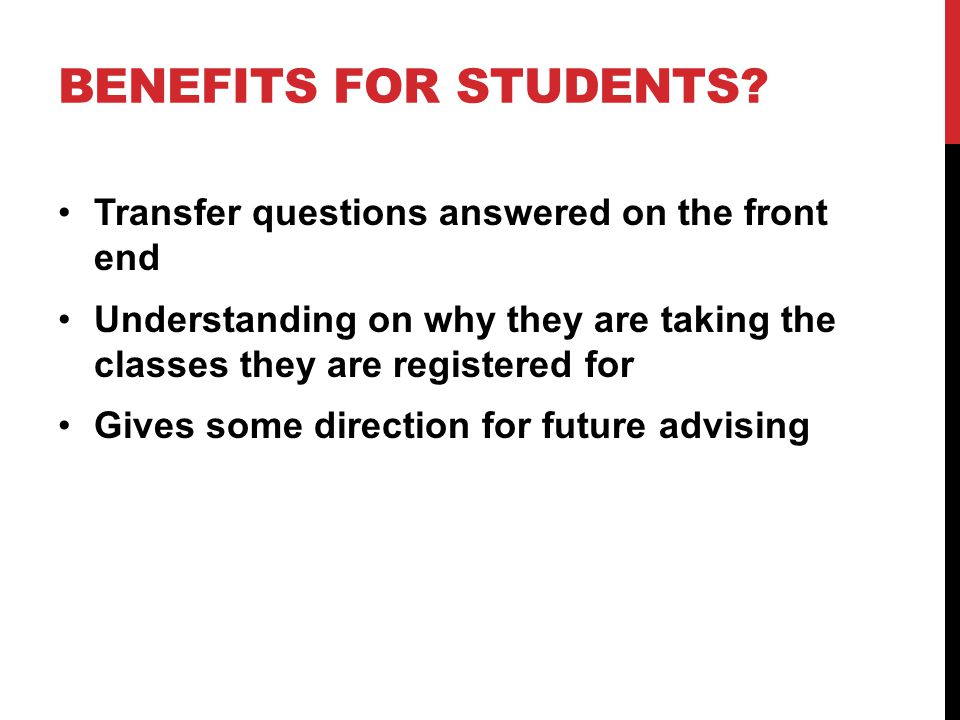 BENEFITS FOR STUDENTS? Transfer questions answered on the front end Understanding on why they are taking the classes they are registered for Gives som