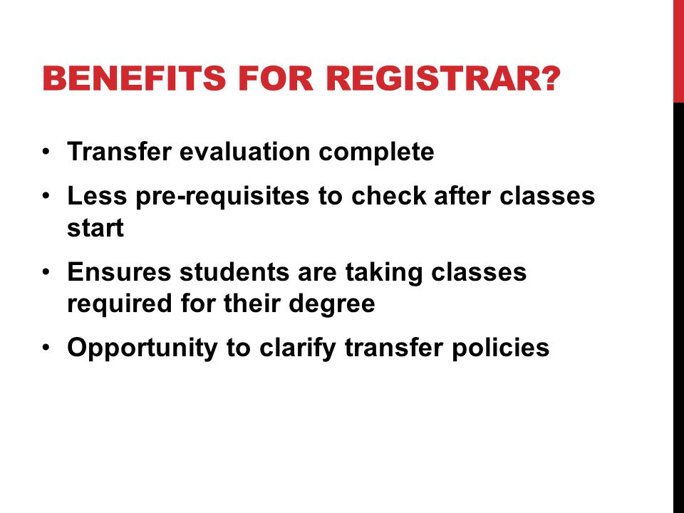 BENEFITS FOR REGISTRAR? Transfer evaluation complete Less pre-requisites to check after classes start Ensures students are taking classes required for
