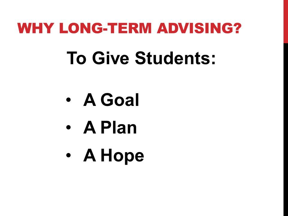WHY LONG-TERM ADVISING? To Give Students: A Goal A Plan A Hope