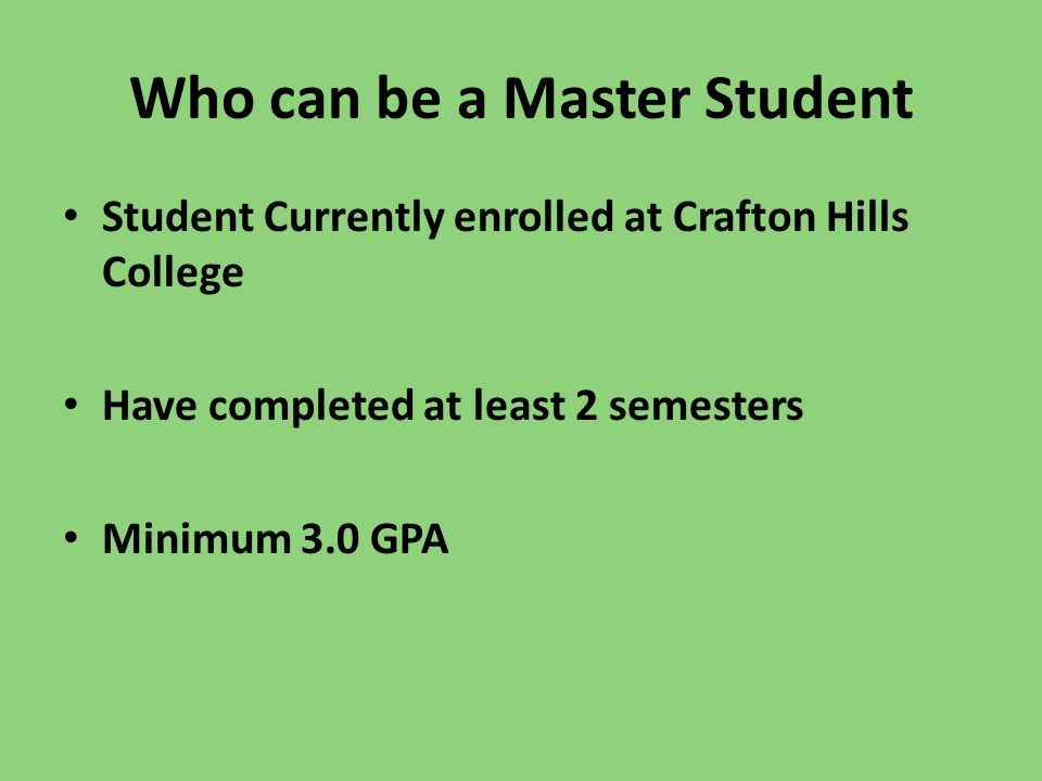 Who can be a Master Student Student Currently enrolled at Crafton Hills College Have completed at least 2 semesters Minimum 3.0 GPA