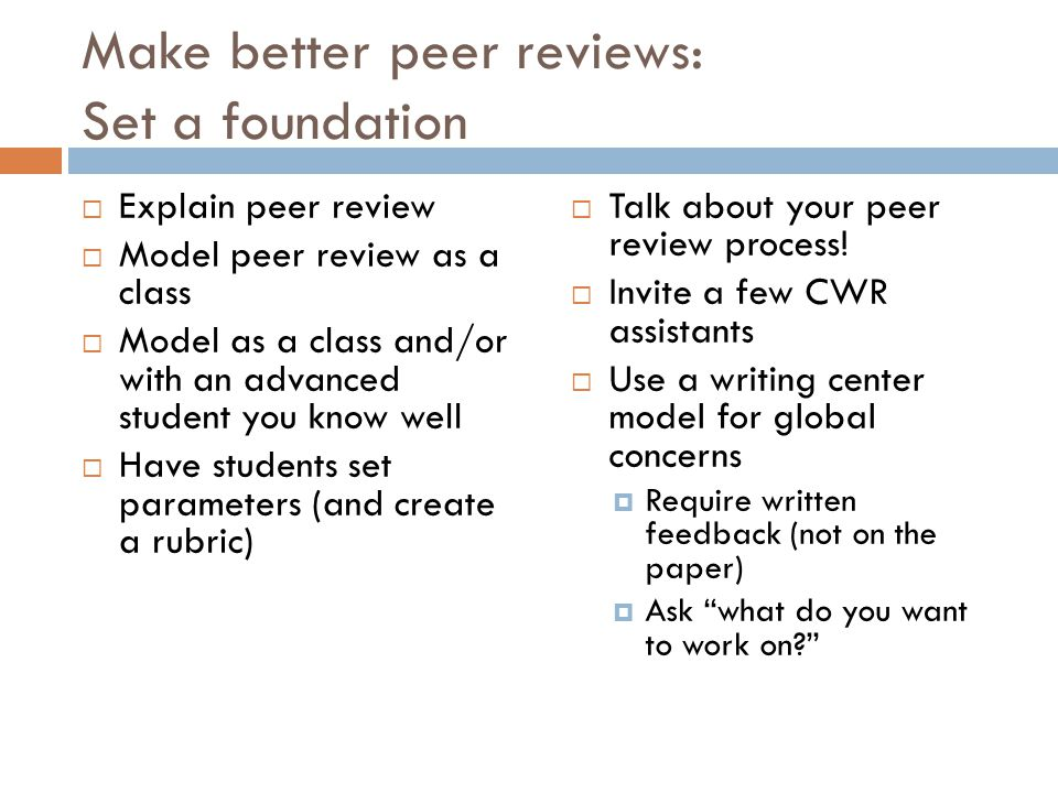 Make better peer reviews: Set a foundation  Explain peer review  Model peer review as a class  Model as a class and/or with an advanced student you know well  Have students set parameters (and create a rubric)  Talk about your peer review process.
