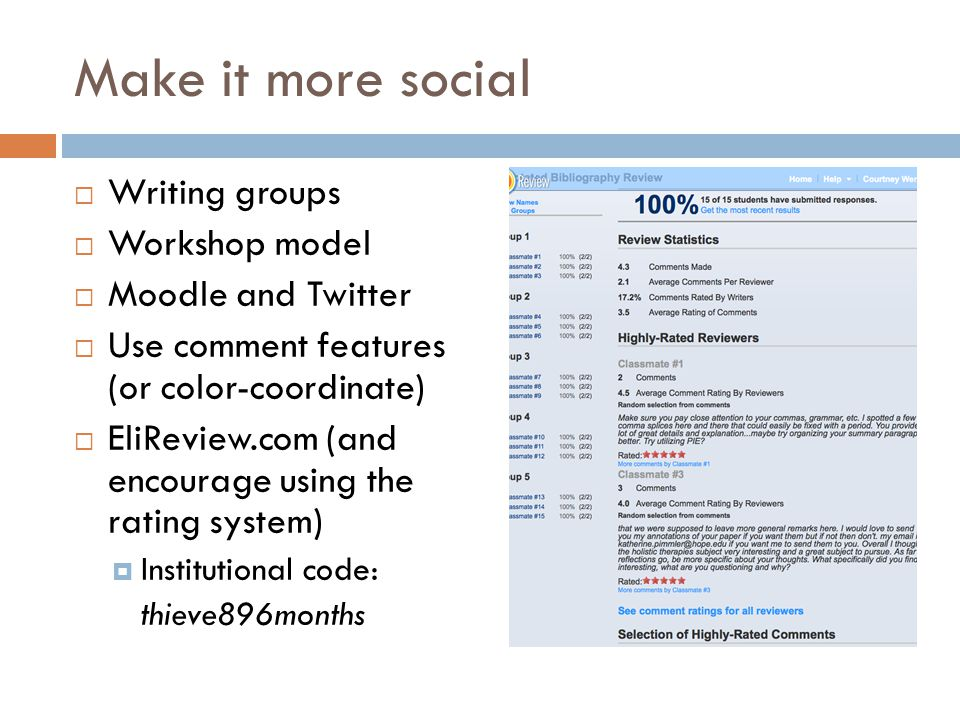 Make it more social  Writing groups  Workshop model  Moodle and Twitter  Use comment features (or color-coordinate)  EliReview.com (and encourage using the rating system)  Institutional code: thieve896months
