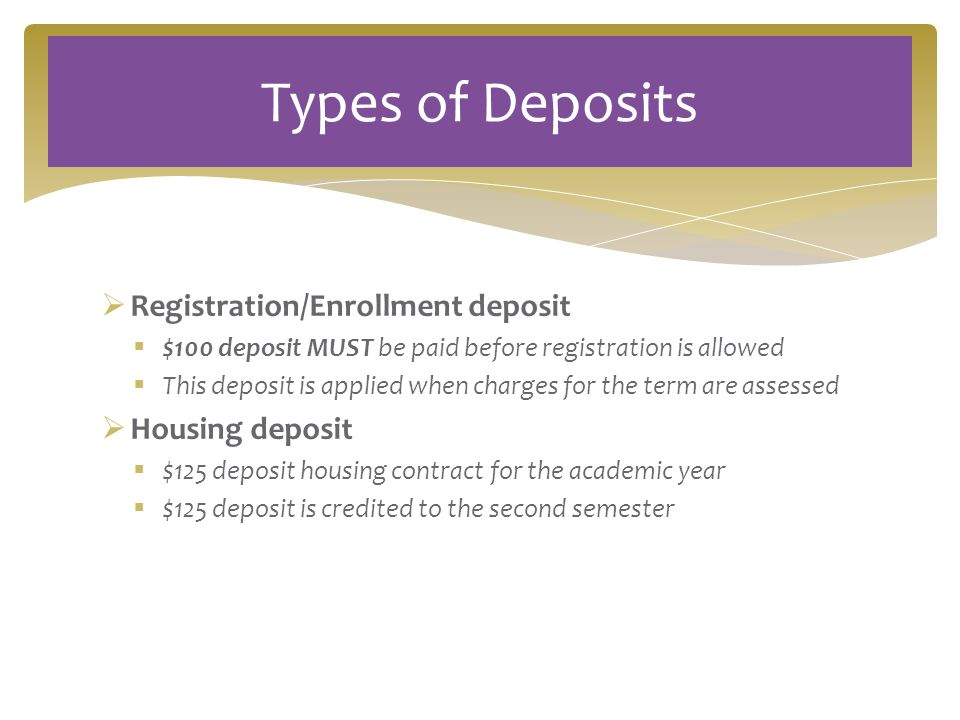  Registration/Enrollment deposit  $100 deposit MUST be paid before registration is allowed  This deposit is applied when charges for the term are assessed  Housing deposit  $125 deposit housing contract for the academic year  $125 deposit is credited to the second semester Types of Deposits