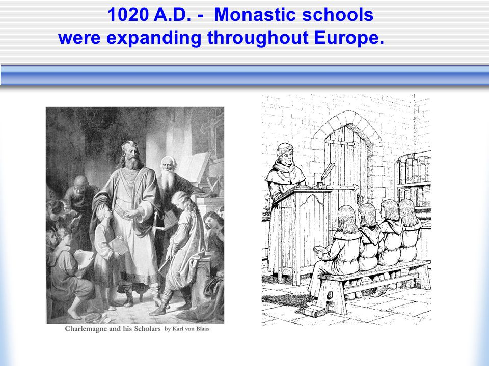 1020 A.D. - Monastic schools were expanding throughout Europe.