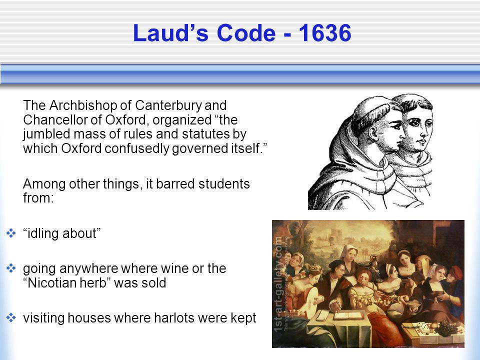 Laud's Code - 1636 The Archbishop of Canterbury and Chancellor of Oxford, organized the jumbled mass of rules and statutes by which Oxford confusedly governed itself. Among other things, it barred students from:  idling about  going anywhere where wine or the Nicotian herb was sold  visiting houses where harlots were kept