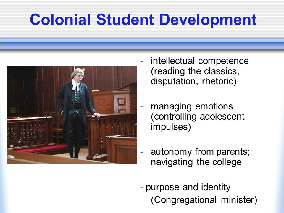Colonial Student Development -intellectual competence (reading the classics, disputation, rhetoric) -managing emotions (controlling adolescent impulses) -autonomy from parents; navigating the college - purpose and identity (Congregational minister)