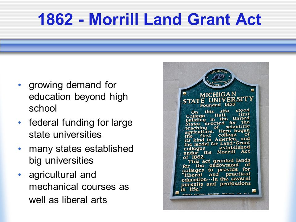1862 - Morrill Land Grant Act growing demand for education beyond high school federal funding for large state universities many states established big universities agricultural and mechanical courses as well as liberal arts