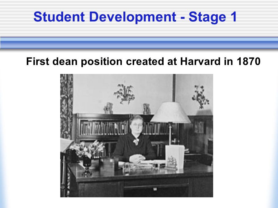 Student Development - Stage 1 First dean position created at Harvard in 1870