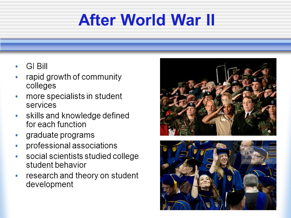 After World War II GI Bill rapid growth of community colleges more specialists in student services skills and knowledge defined for each function graduate programs professional associations social scientists studied college student behavior research and theory on student development