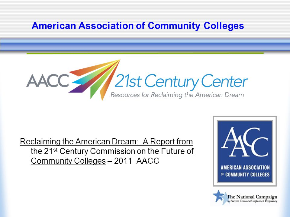 American Association of Community Colleges Reclaiming the American Dream: A Report from the 21 st Century Commission on the Future of Community Colleges – 2011 AACC