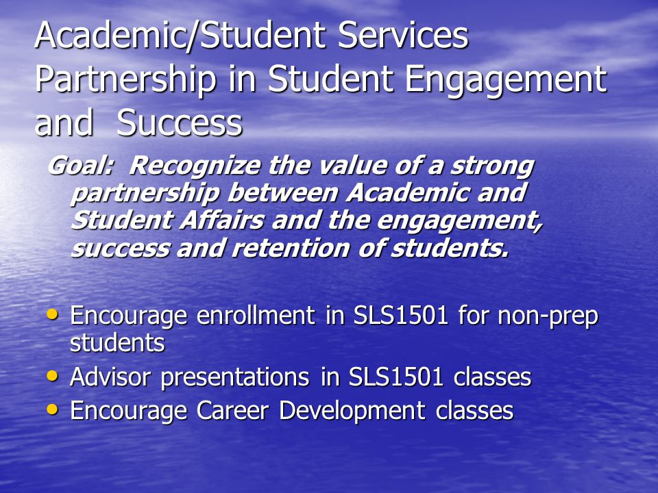 Academic/Student Services Partnership in Student Engagement and Success Goal: Recognize the value of a strong partnership between Academic and Student Affairs and the engagement, success and retention of students.