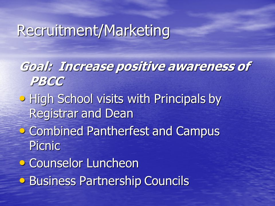 Recruitment/Marketing Goal: Increase positive awareness of PBCC High School visits with Principals by Registrar and Dean High School visits with Principals by Registrar and Dean Combined Pantherfest and Campus Picnic Combined Pantherfest and Campus Picnic Counselor Luncheon Counselor Luncheon Business Partnership Councils Business Partnership Councils