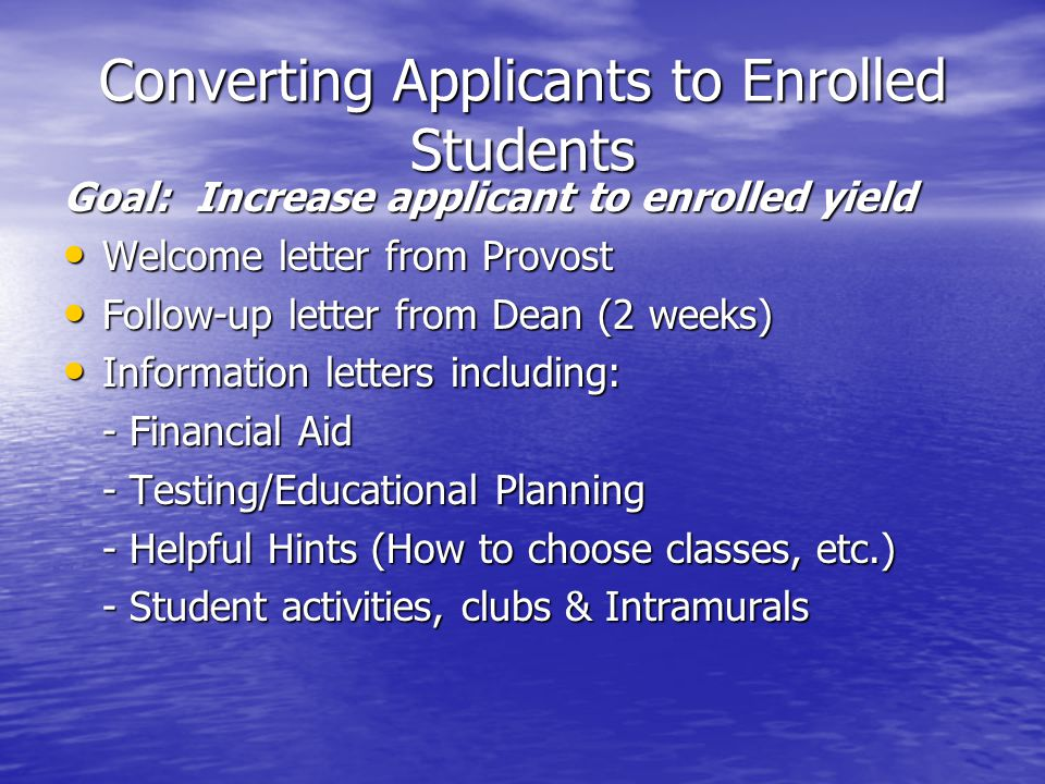 Converting Applicants to Enrolled Students Goal: Increase applicant to enrolled yield Welcome letter from Provost Welcome letter from Provost Follow-up letter from Dean (2 weeks) Follow-up letter from Dean (2 weeks) Information letters including: Information letters including: - Financial Aid - Testing/Educational Planning - Helpful Hints (How to choose classes, etc.) - Student activities, clubs & Intramurals