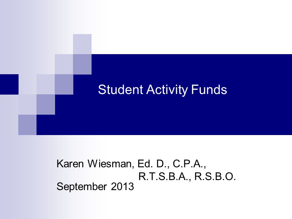 Student Activity Funds Karen Wiesman, Ed. D., C.P.A., R.T.S.B.A., R.S.B.O. September 2013