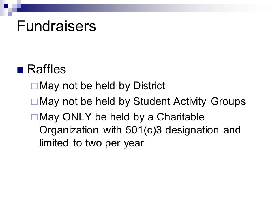 Fundraisers Raffles  May not be held by District  May not be held by Student Activity Groups  May ONLY be held by a Charitable Organization with 501(c)3 designation and limited to two per year