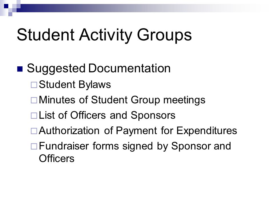 Student Activity Groups Suggested Documentation  Student Bylaws  Minutes of Student Group meetings  List of Officers and Sponsors  Authorization of Payment for Expenditures  Fundraiser forms signed by Sponsor and Officers