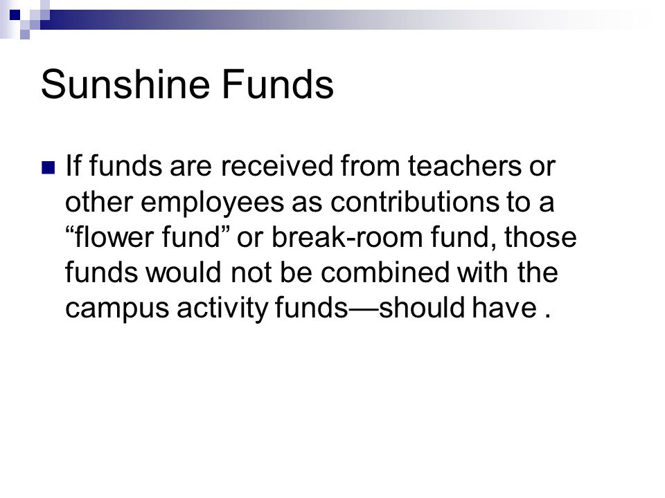 Sunshine Funds If funds are received from teachers or other employees as contributions to a flower fund or break-room fund, those funds would not be combined with the campus activity funds—should have.