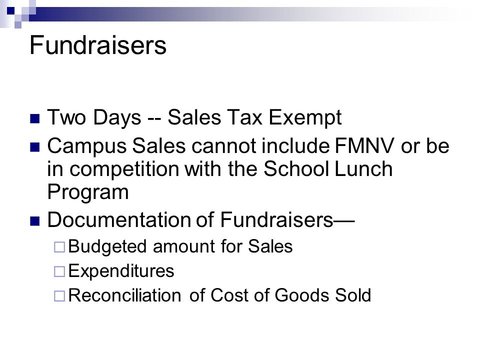 Fundraisers Two Days -- Sales Tax Exempt Campus Sales cannot include FMNV or be in competition with the School Lunch Program Documentation of Fundraisers—  Budgeted amount for Sales  Expenditures  Reconciliation of Cost of Goods Sold