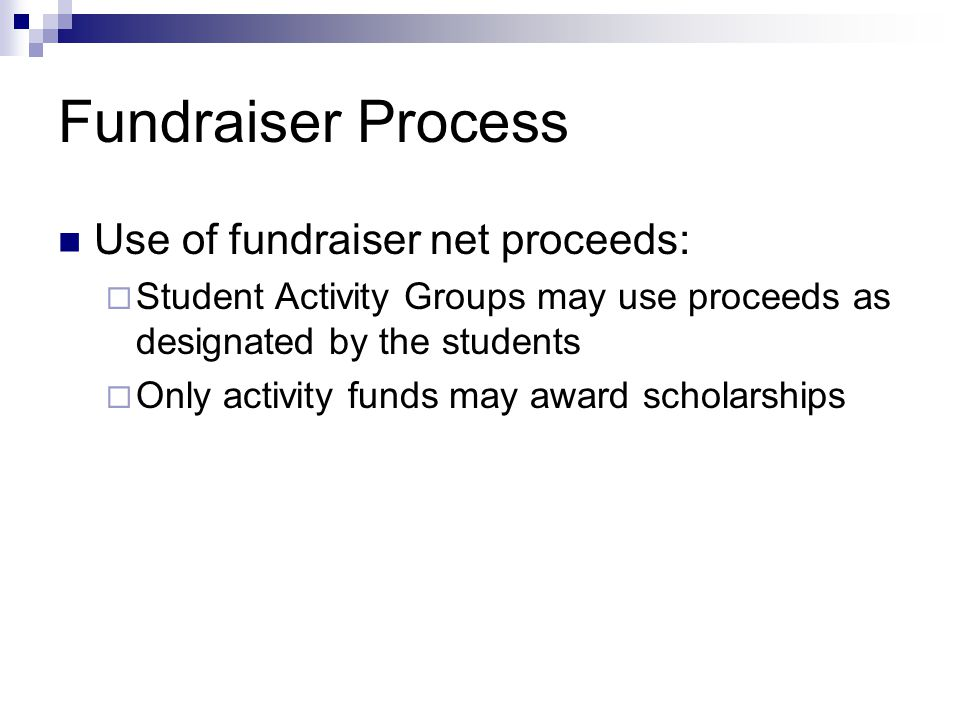 Fundraiser Process Use of fundraiser net proceeds:  Student Activity Groups may use proceeds as designated by the students  Only activity funds may award scholarships