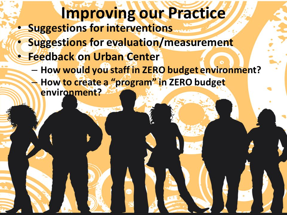 Improving our Practice Suggestions for interventions Suggestions for evaluation/measurement Feedback on Urban Center – How would you staff in ZERO budget environment.