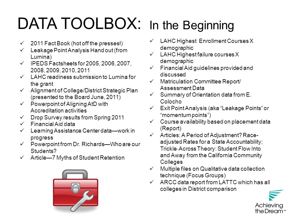 DATA TOOLBOX: 2011 Fact Book (hot off the presses!) Leakage Point Analysis Hand out (from Lumina) IPEDS Factsheets for 2005, 2006, 2007, 2008, 2009, 2010, 2011 LAHC readiness submission to Lumina for the grant Alignment of College/District Strategic Plan (presented to the Board June, 2011) Powerpoint of Aligning AtD with Accreditation activities Drop Survey results from Spring 2011 Financial Aid data Learning Assistance Center data—work in progress Powerpoint from Dr.