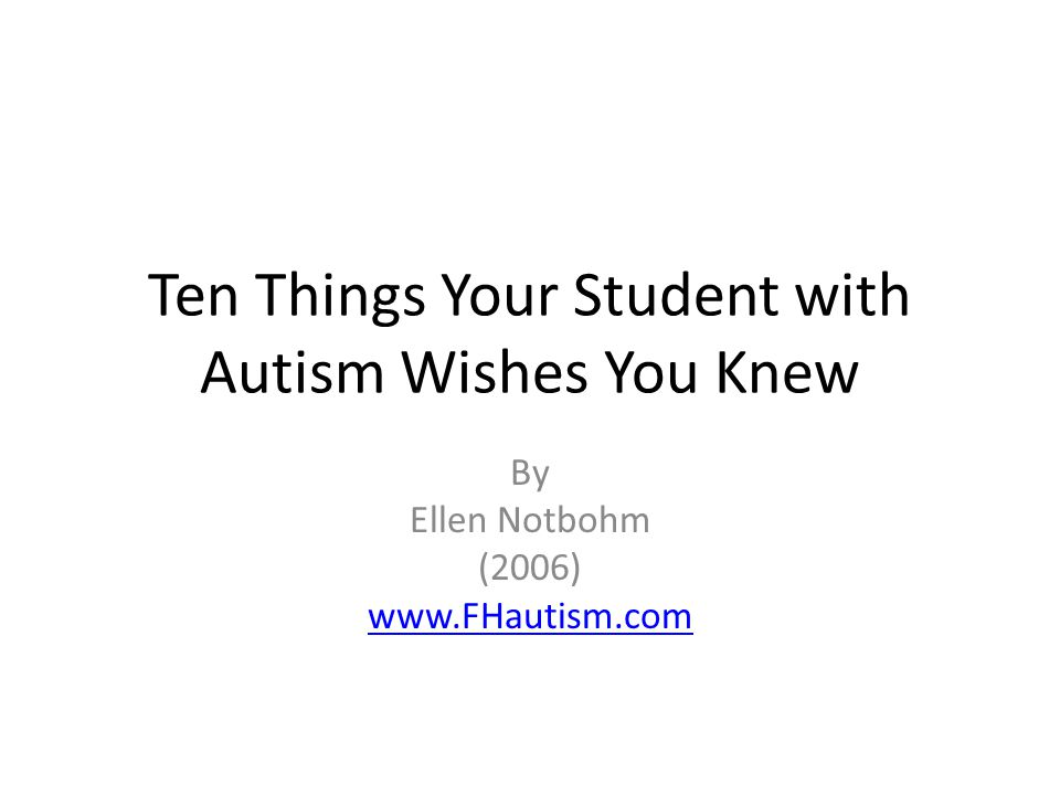 Ten Things Your Student with Autism Wishes You Knew By Ellen Notbohm (2006) www.FHautism.com