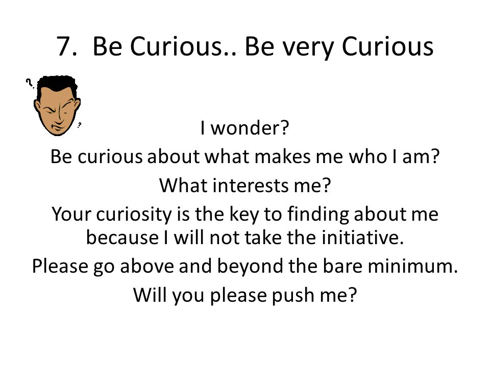 7. Be Curious.. Be very Curious I wonder? Be curious about what makes me who I am? What interests me? Your curiosity is the key to finding about me be