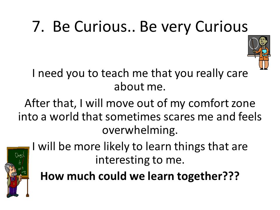 7. Be Curious.. Be very Curious I need you to teach me that you really care about me. After that, I will move out of my comfort zone into a world that
