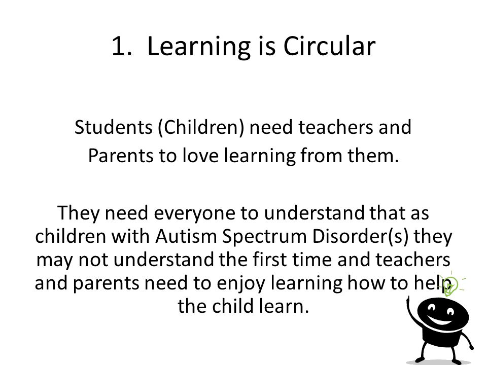 1. Learning is Circular Students (Children) need teachers and Parents to love learning from them. They need everyone to understand that as children wi