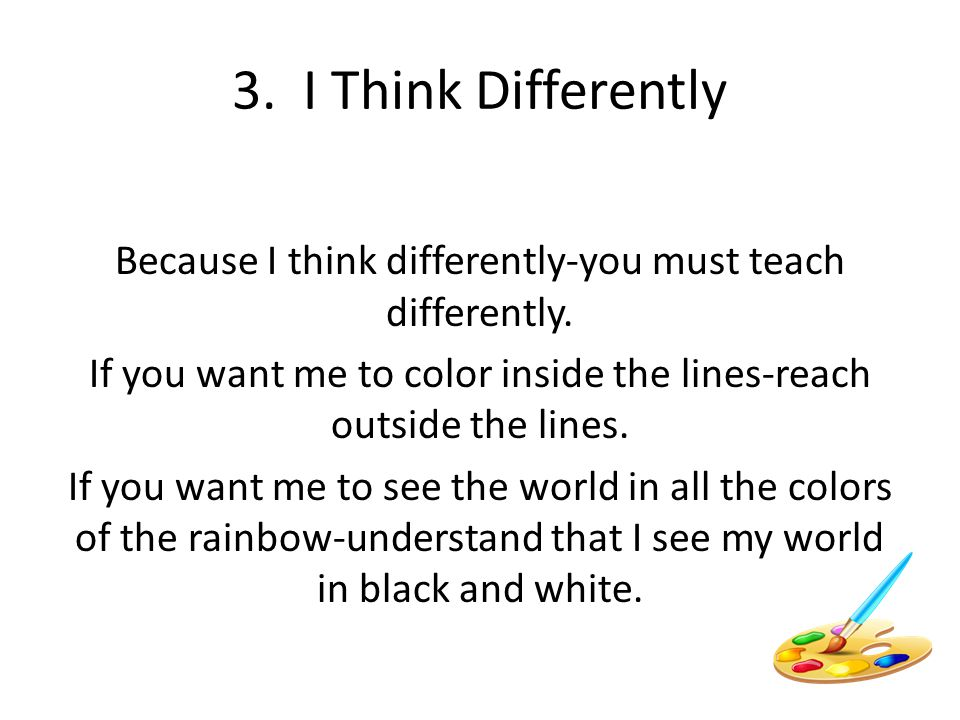 3. I Think Differently Because I think differently-you must teach differently. If you want me to color inside the lines-reach outside the lines. If yo
