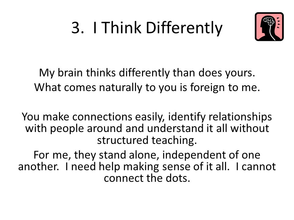 3. I Think Differently My brain thinks differently than does yours. What comes naturally to you is foreign to me. You make connections easily, identif