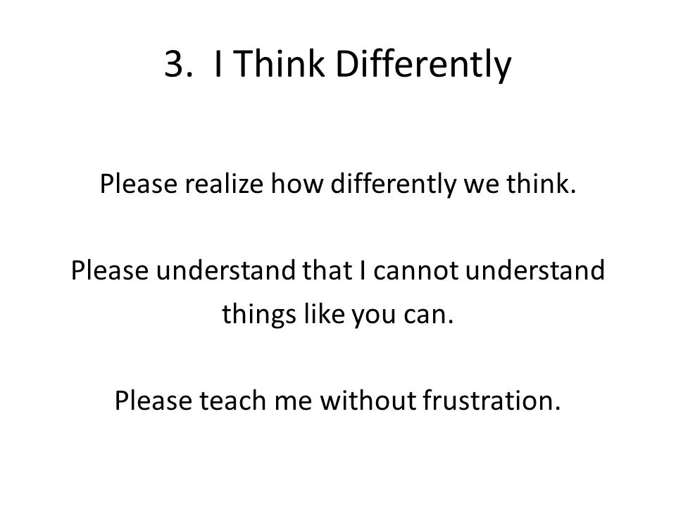 3. I Think Differently Please realize how differently we think. Please understand that I cannot understand things like you can. Please teach me withou