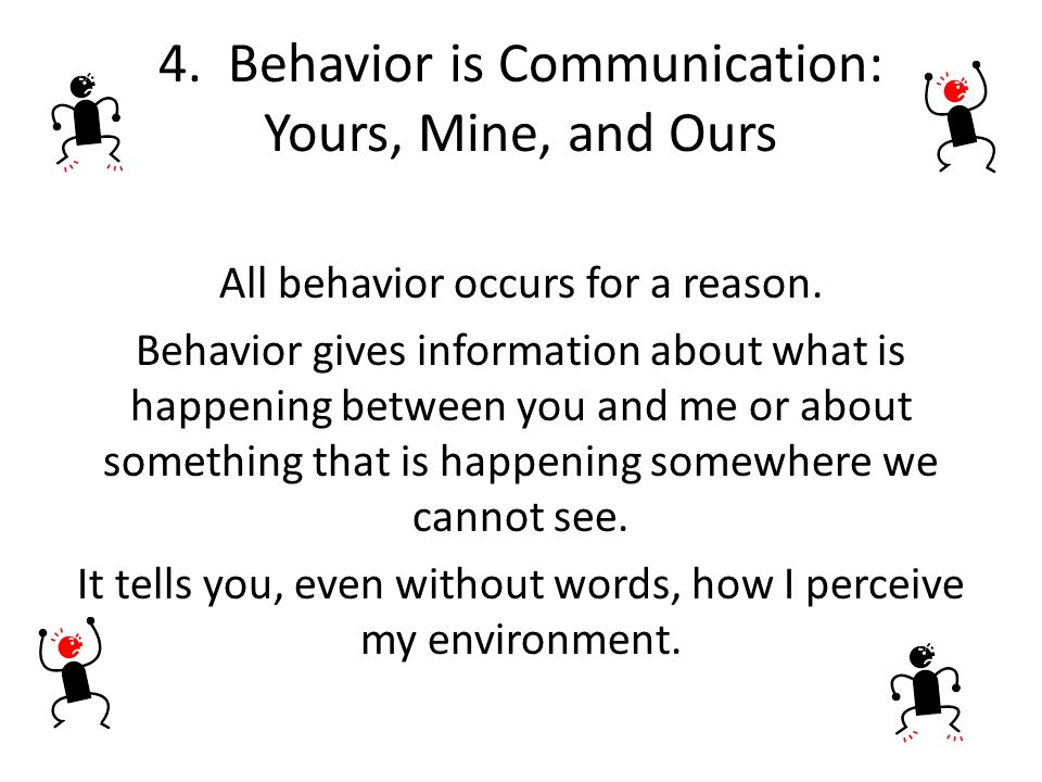 4. Behavior is Communication: Yours, Mine, and Ours All behavior occurs for a reason. Behavior gives information about what is happening between you a