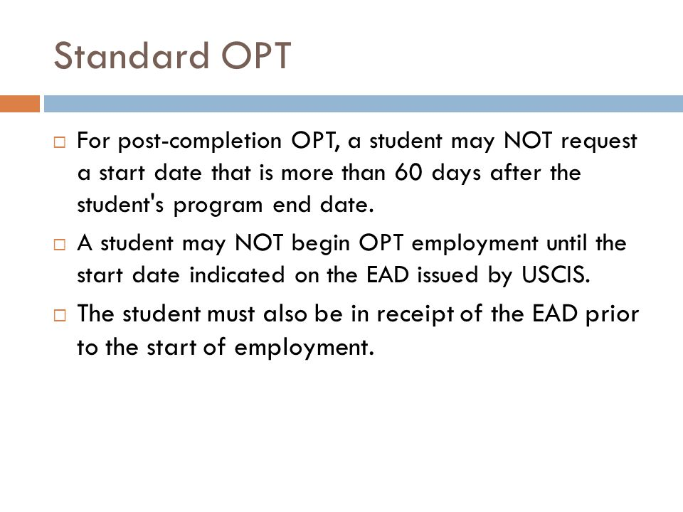 Standard OPT  For post-completion OPT, a student may NOT request a start date that is more than 60 days after the student's program end date.  A stu