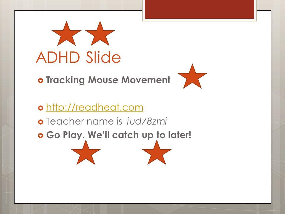 ADHD Slide  Tracking Mouse Movement  http://readheat.com http://readheat.com  Teacher name is iud78zmi  Go Play.