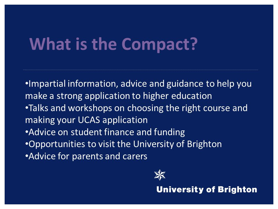 Impartial information, advice and guidance to help you make a strong application to higher education Talks and workshops on choosing the right course and making your UCAS application Advice on student finance and funding Opportunities to visit the University of Brighton Advice for parents and carers What is the Compact