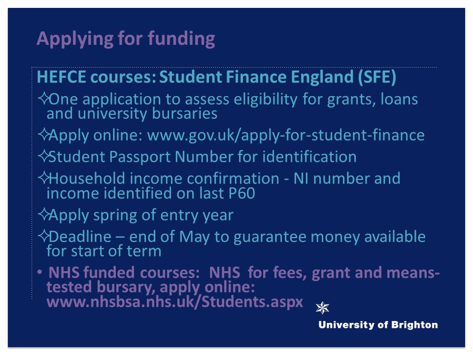 Applying for funding HEFCE courses: Student Finance England (SFE)  One application to assess eligibility for grants, loans and university bursaries  Apply online:    Student Passport Number for identification  Household income confirmation - NI number and income identified on last P60  Apply spring of entry year  Deadline – end of May to guarantee money available for start of term NHS funded courses: NHS for fees, grant and means- tested bursary, apply online:
