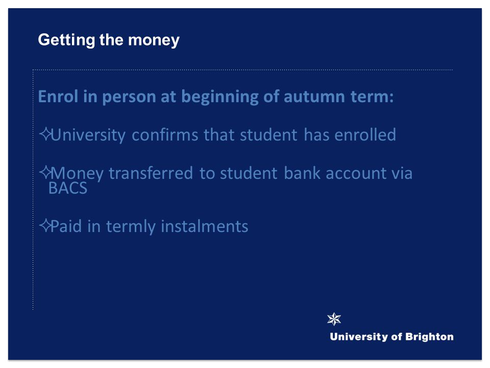 Getting the money Enrol in person at beginning of autumn term:  University confirms that student has enrolled  Money transferred to student bank account via BACS  Paid in termly instalments