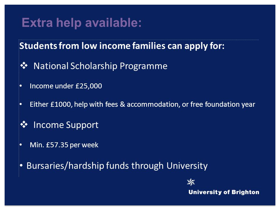 Extra help available: Students from low income families can apply for:  National Scholarship Programme Income under £25,000 Either £1000, help with fees & accommodation, or free foundation year  Income Support Min.