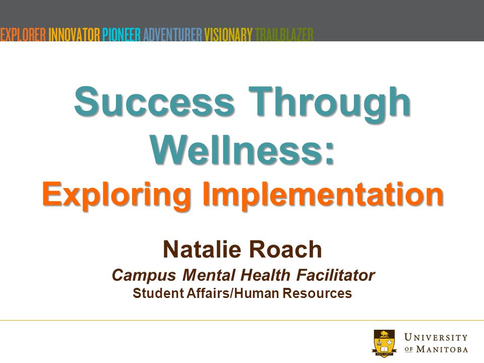 Success Through Wellness: Exploring Implementation Success Through Wellness: Exploring Implementation Natalie Roach Campus Mental Health Facilitator Student Affairs/Human Resources