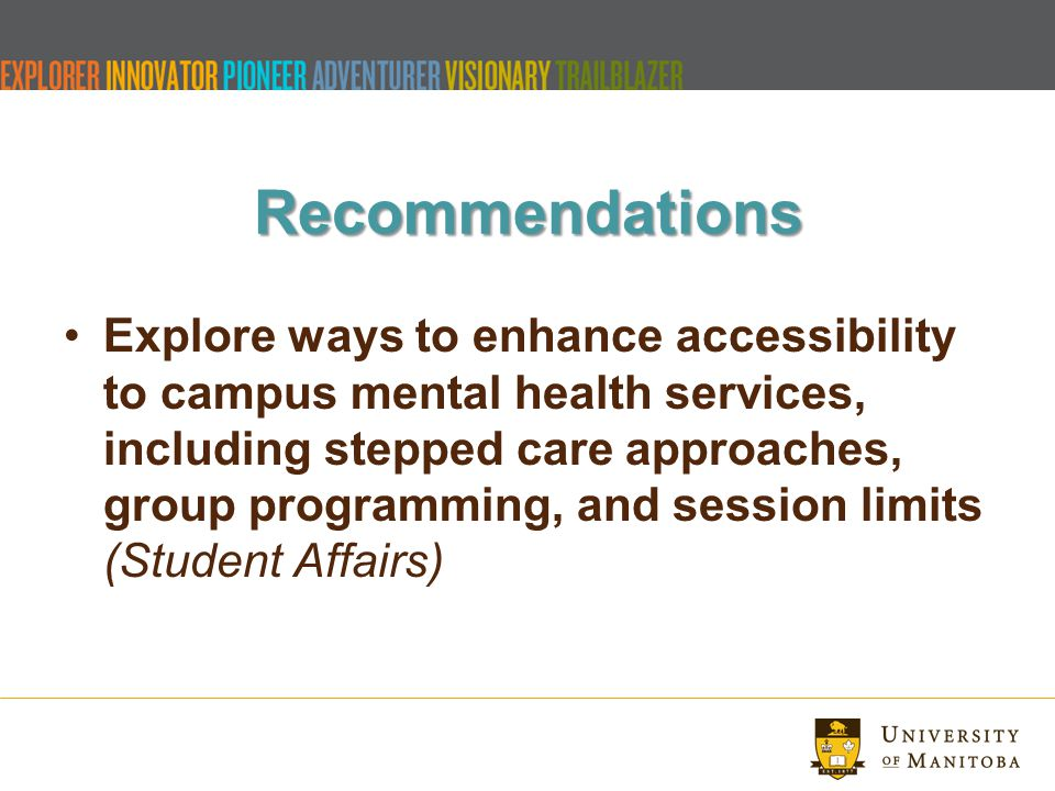 Recommendations Explore ways to enhance accessibility to campus mental health services, including stepped care approaches, group programming, and session limits (Student Affairs)