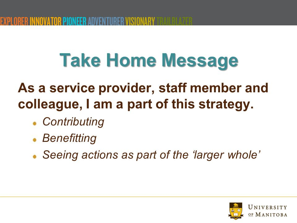 Take Home Message As a service provider, staff member and colleague, I am a part of this strategy.