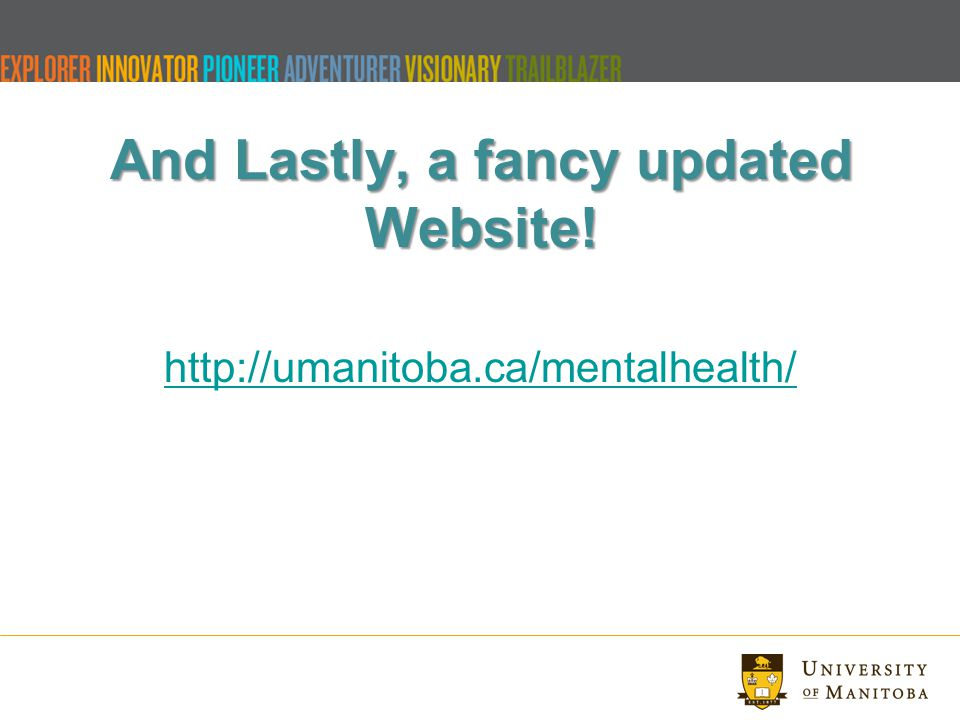 And Lastly, a fancy updated Website! http://umanitoba.ca/mentalhealth/