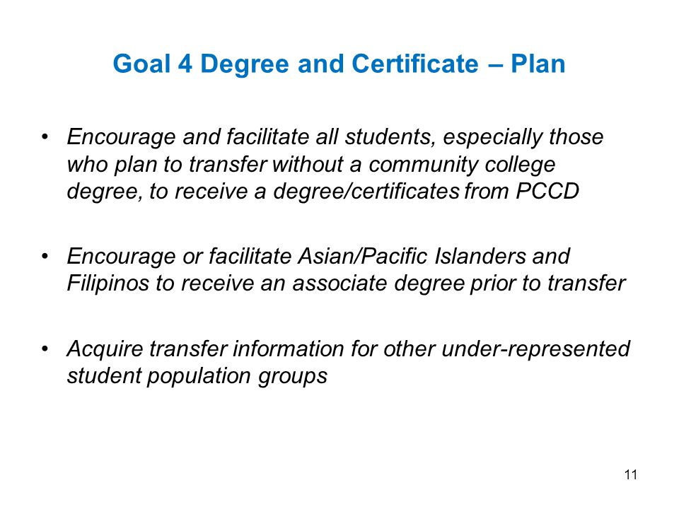 Goal 4 Degree and Certificate – Plan Encourage and facilitate all students, especially those who plan to transfer without a community college degree, to receive a degree/certificates from PCCD Encourage or facilitate Asian/Pacific Islanders and Filipinos to receive an associate degree prior to transfer Acquire transfer information for other under-represented student population groups 11