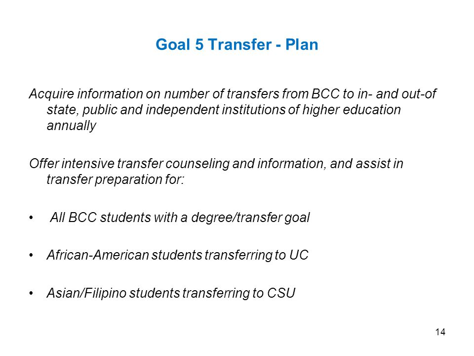 Goal 5 Transfer - Plan Acquire information on number of transfers from BCC to in- and out-of state, public and independent institutions of higher education annually Offer intensive transfer counseling and information, and assist in transfer preparation for: All BCC students with a degree/transfer goal African-American students transferring to UC Asian/Filipino students transferring to CSU 14