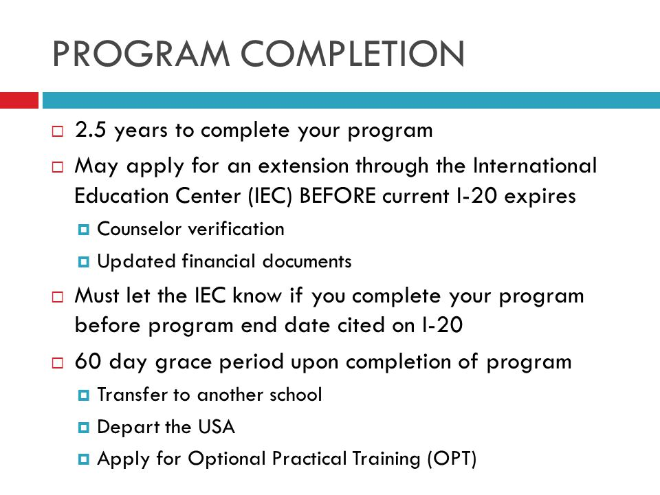 PROGRAM COMPLETION  2.5 years to complete your program  May apply for an extension through the International Education Center (IEC) BEFORE current I-20 expires  Counselor verification  Updated financial documents  Must let the IEC know if you complete your program before program end date cited on I-20  60 day grace period upon completion of program  Transfer to another school  Depart the USA  Apply for Optional Practical Training (OPT)